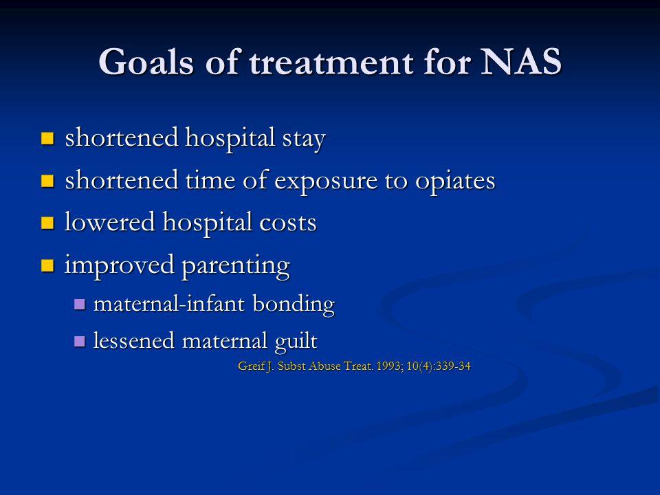 Goals of treatment for NAS shortened hospital stay shortened hospital stay shortened time of exposure to opiates shortened time of exposure to opiates