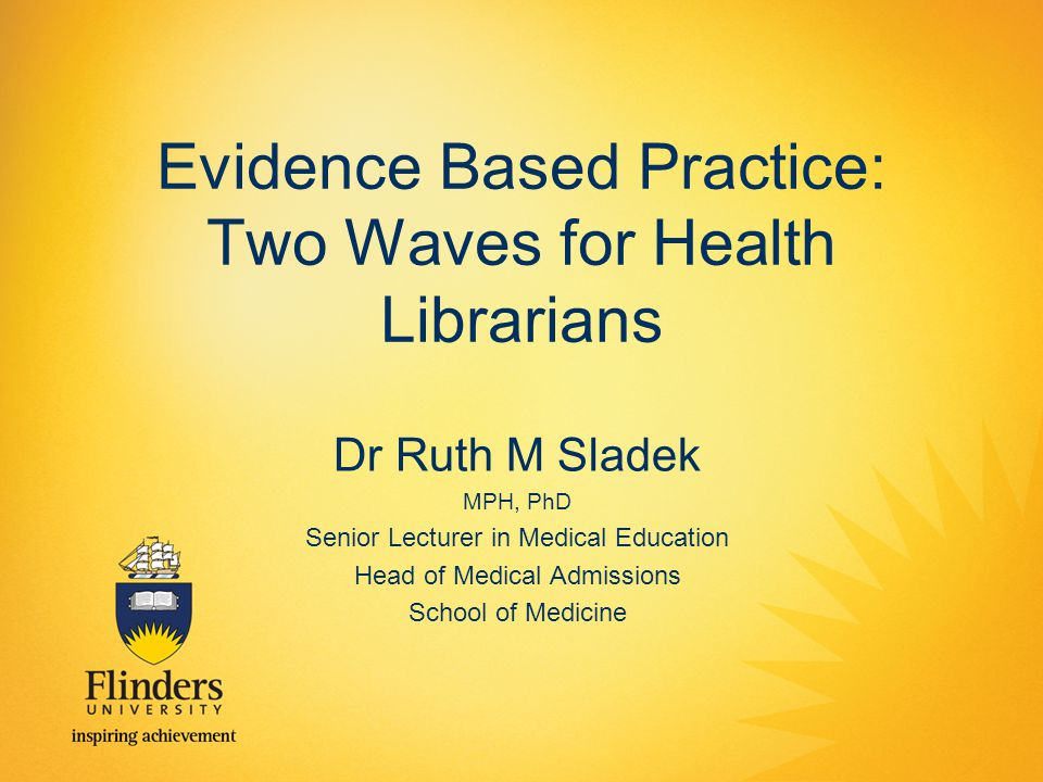 Evidence Based Practice: Two Waves for Health Librarians Dr Ruth M Sladek MPH, PhD Senior Lecturer in Medical Education Head of Medical Admissions School of Medicine