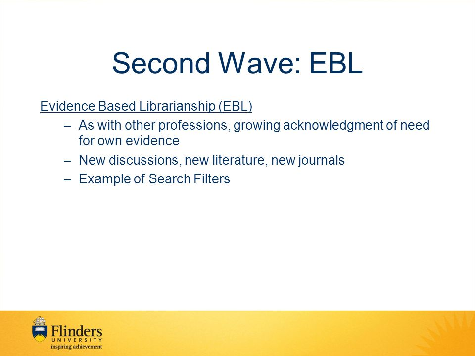 Second Wave: EBL Evidence Based Librarianship (EBL) –As with other professions, growing acknowledgment of need for own evidence –New discussions, new literature, new journals –Example of Search Filters