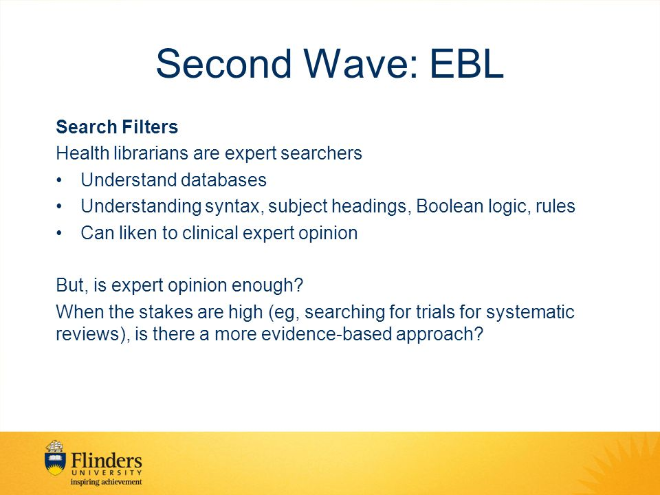 Second Wave: EBL Search Filters Health librarians are expert searchers Understand databases Understanding syntax, subject headings, Boolean logic, rules Can liken to clinical expert opinion But, is expert opinion enough.