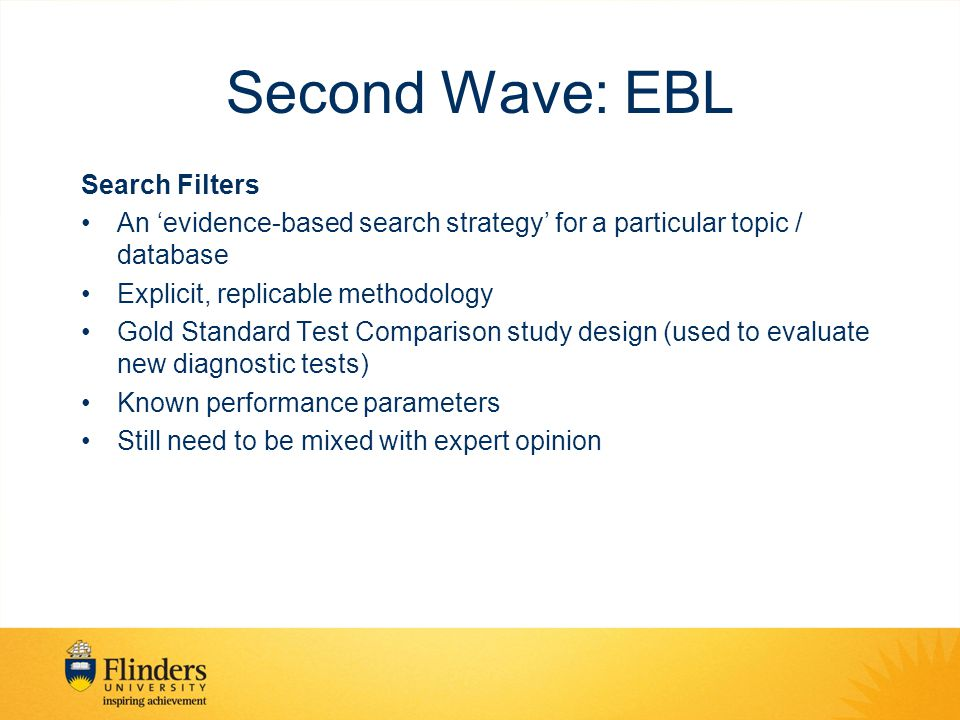 Second Wave: EBL Search Filters An 'evidence-based search strategy' for a particular topic / database Explicit, replicable methodology Gold Standard Test Comparison study design (used to evaluate new diagnostic tests) Known performance parameters Still need to be mixed with expert opinion