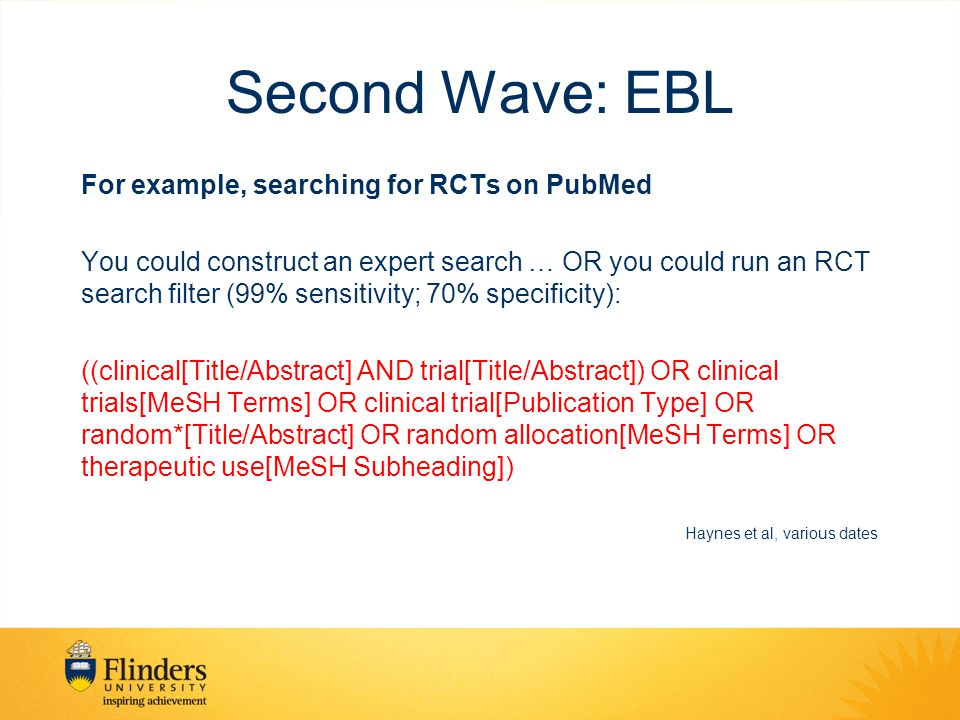 Second Wave: EBL For example, searching for RCTs on PubMed You could construct an expert search … OR you could run an RCT search filter (99% sensitivity; 70% specificity): ((clinical[Title/Abstract] AND trial[Title/Abstract]) OR clinical trials[MeSH Terms] OR clinical trial[Publication Type] OR random*[Title/Abstract] OR random allocation[MeSH Terms] OR therapeutic use[MeSH Subheading]) Haynes et al, various dates