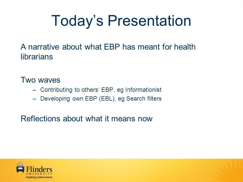 Today's Presentation A narrative about what EBP has meant for health librarians Two waves –Contributing to others' EBP, eg Informationist –Developing own EBP (EBL), eg Search filters Reflections about what it means now