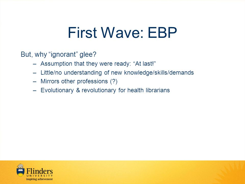 First Wave: EBP Over time –A continuum of growing engagement with EBP –Recognition of new knowledge required (eg, epidemiology, critical appraisal skills) –Collaborated to provide point-of-care resources (eg, the Consortium a la SALUS) –Contributed to/purchased/taught new specific 'EBP' resources (eg, Clinical Evidence) –Integrated finding the evidence into University teaching programmes (eg, Flinders University)