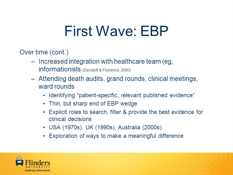 First Wave: EBP Over time (cont.) –Increased integration with healthcare team (eg, informationists (Davidoff & Florrance, 2000) –Attending death audits, grand rounds, clinical meetings, ward rounds Identifying patient-specific, relevant published evidence Thin, but sharp end of EBP wedge Explicit roles to search, filter & provide the best evidence for clinical decisions USA (1970s), UK (1990s), Australia (2000s) Exploration of ways to make a meaningful difference