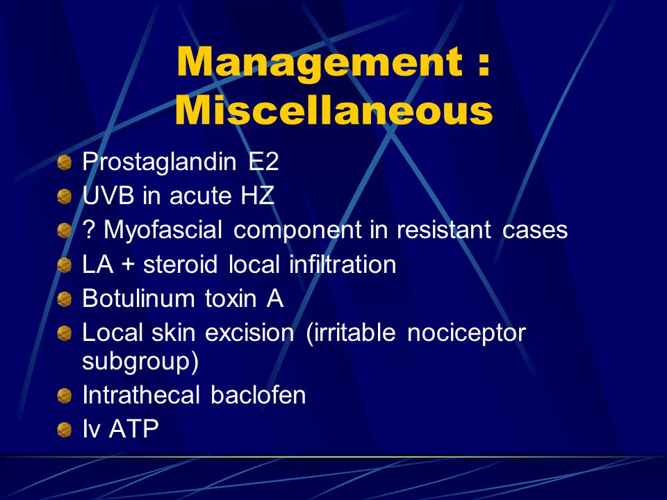 Management : Miscellaneous Prostaglandin E2 UVB in acute HZ ? Myofascial component in resistant cases LA + steroid local infiltration Botulinum toxin
