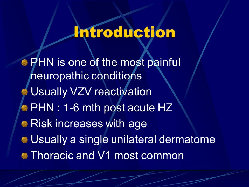 Introduction PHN is one of the most painful neuropathic conditions Usually VZV reactivation PHN : 1-6 mth post acute HZ Risk increases with age Usuall