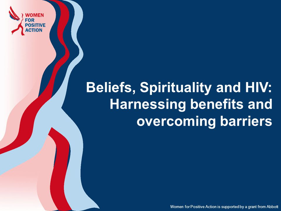 Beliefs, Spirituality and HIV: Harnessing benefits and overcoming barriers Women for Positive Action is supported by a grant from Abbott