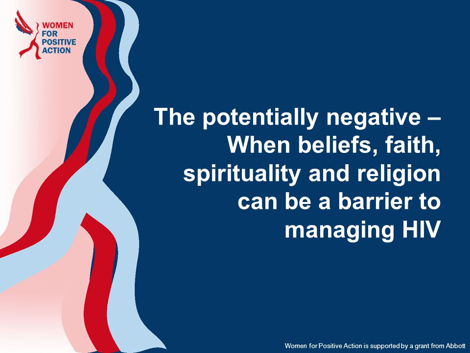 The potentially negative – When beliefs, faith, spirituality and religion can be a barrier to managing HIV Women for Positive Action is supported by a grant from Abbott