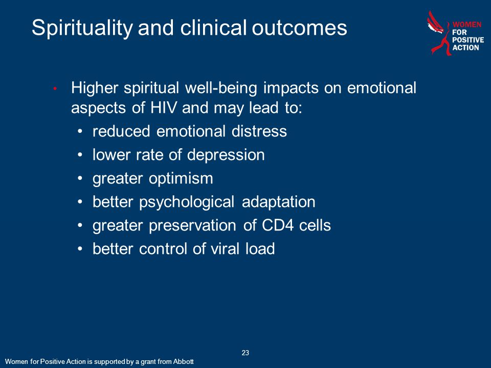 23 Spirituality and clinical outcomes Women for Positive Action is supported by a grant from Abbott Higher spiritual well-being impacts on emotional aspects of HIV and may lead to: reduced emotional distress lower rate of depression greater optimism better psychological adaptation greater preservation of CD4 cells better control of viral load