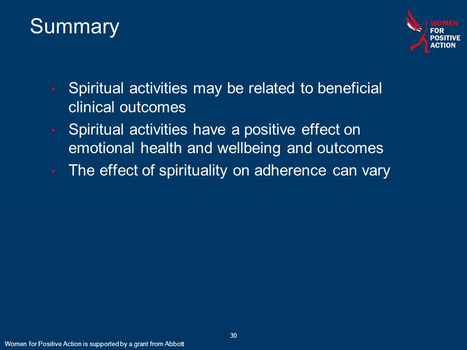 Summary Spiritual activities may be related to beneficial clinical outcomes Spiritual activities have a positive effect on emotional health and wellbeing and outcomes The effect of spirituality on adherence can vary Women for Positive Action is supported by a grant from Abbott 30