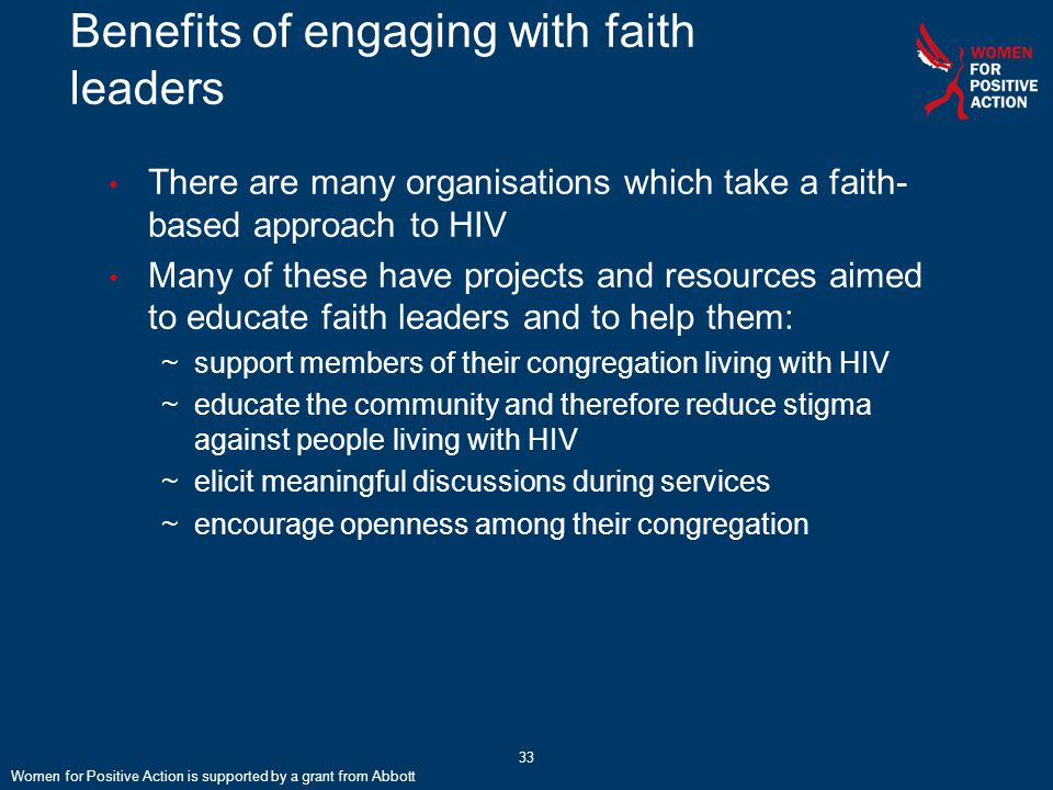 Benefits of engaging with faith leaders There are many organisations which take a faith- based approach to HIV Many of these have projects and resources aimed to educate faith leaders and to help them: ~support members of their congregation living with HIV ~educate the community and therefore reduce stigma against people living with HIV ~elicit meaningful discussions during services ~encourage openness among their congregation Women for Positive Action is supported by a grant from Abbott 33