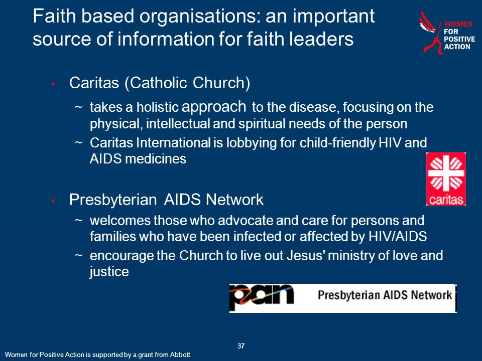 37 Faith based organisations: an important source of information for faith leaders Caritas (Catholic Church) ~takes a holistic approach to the disease, focusing on the physical, intellectual and spiritual needs of the person ~Caritas International is lobbying for child-friendly HIV and AIDS medicines Presbyterian AIDS Network ~welcomes those who advocate and care for persons and families who have been infected or affected by HIV/AIDS ~encourage the Church to live out Jesus ministry of love and justice Women for Positive Action is supported by a grant from Abbott
