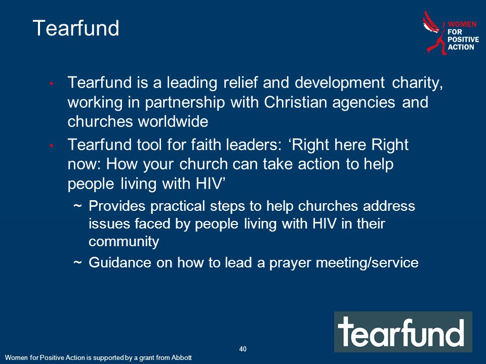 40 Tearfund Tearfund is a leading relief and development charity, working in partnership with Christian agencies and churches worldwide Tearfund tool for faith leaders: 'Right here Right now: How your church can take action to help people living with HIV' ~Provides practical steps to help churches address issues faced by people living with HIV in their community ~Guidance on how to lead a prayer meeting/service Women for Positive Action is supported by a grant from Abbott