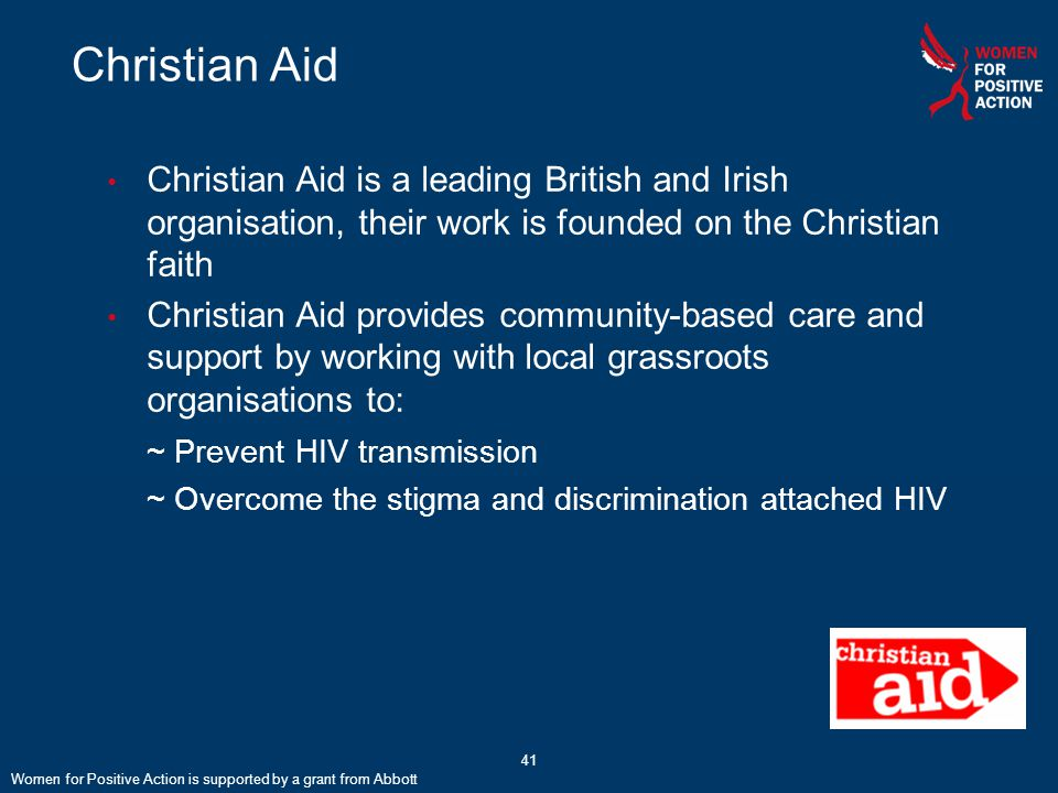 41 Christian Aid Women for Positive Action is supported by a grant from Abbott Christian Aid is a leading British and Irish organisation, their work is founded on the Christian faith Christian Aid provides community-based care and support by working with local grassroots organisations to: ~ Prevent HIV transmission ~ Overcome the stigma and discrimination attached HIV