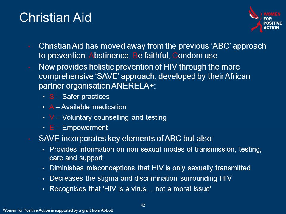 Christian Aid has moved away from the previous 'ABC' approach to prevention: Abstinence, Be faithful, Condom use Now provides holistic prevention of HIV through the more comprehensive 'SAVE' approach, developed by their African partner organisation ANERELA+: S – Safer practices A – Available medication V – Voluntary counselling and testing E – Empowerment SAVE incorporates key elements of ABC but also: Provides information on non-sexual modes of transmission, testing, care and support Diminishes misconceptions that HIV is only sexually transmitted Decreases the stigma and discrimination surrounding HIV Recognises that 'HIV is a virus….not a moral issue' Christian Aid Women for Positive Action is supported by a grant from Abbott 42