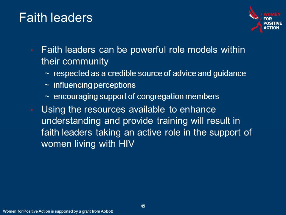 45 Faith leaders Faith leaders can be powerful role models within their community ~respected as a credible source of advice and guidance ~influencing perceptions ~encouraging support of congregation members Using the resources available to enhance understanding and provide training will result in faith leaders taking an active role in the support of women living with HIV 45 Women for Positive Action is supported by a grant from Abbott