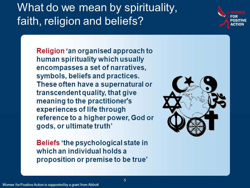 5 What do we mean by spirituality, faith, religion and beliefs? Religion 'an organised approach to human spirituality which usually encompasses a set