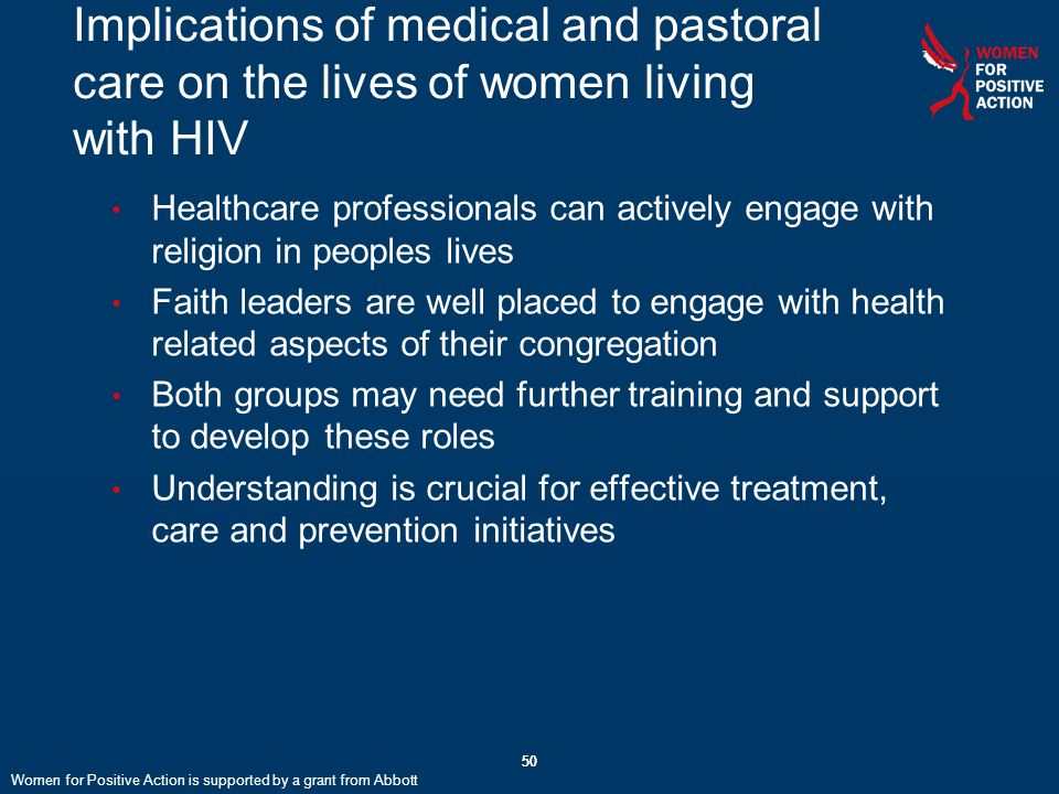 50 Implications of medical and pastoral care on the lives of women living with HIV Healthcare professionals can actively engage with religion in peoples lives Faith leaders are well placed to engage with health related aspects of their congregation Both groups may need further training and support to develop these roles Understanding is crucial for effective treatment, care and prevention initiatives 50 Women for Positive Action is supported by a grant from Abbott