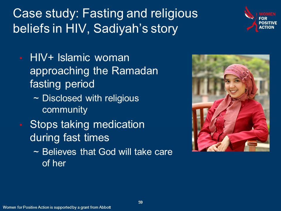 59 Case study: Fasting and religious beliefs in HIV, Sadiyah's story 59 HIV+ Islamic woman approaching the Ramadan fasting period ~Disclosed with religious community Stops taking medication during fast times ~Believes that God will take care of her Women for Positive Action is supported by a grant from Abbott