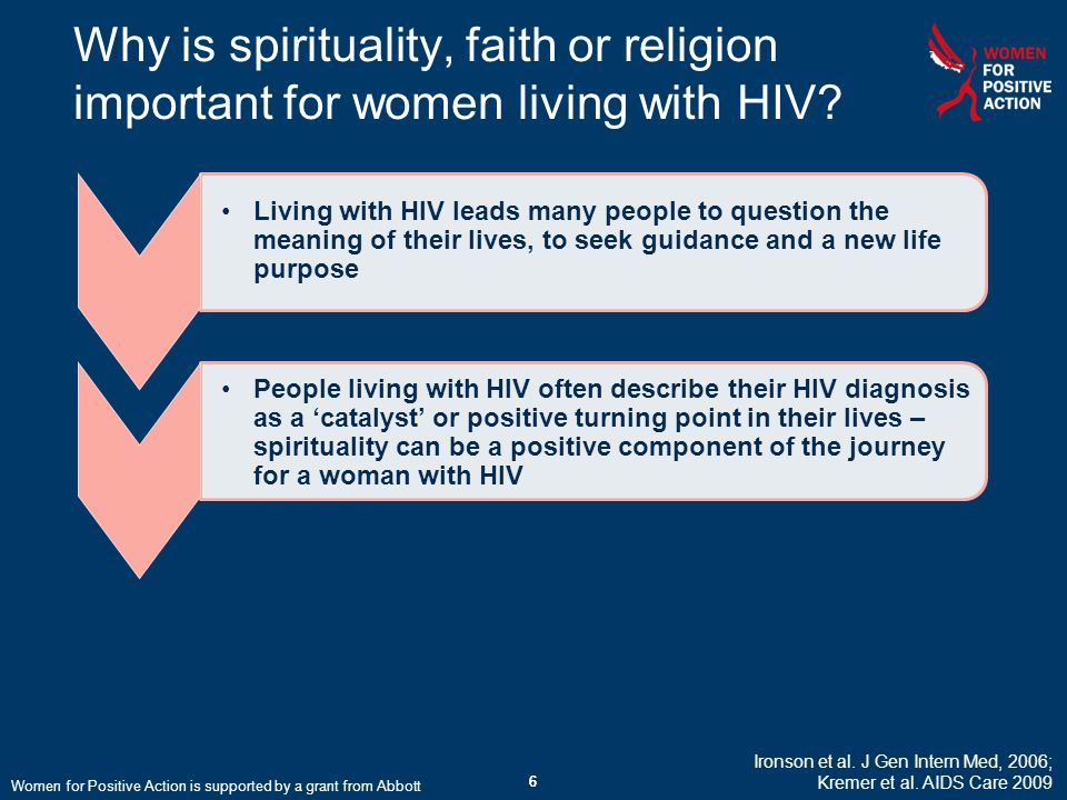 66 Why is spirituality, faith or religion important for women living with HIV? 6 Ironson et al. J Gen Intern Med, 2006; Kremer et al. AIDS Care 2009 W
