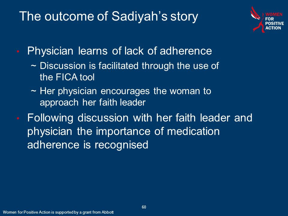 60 The outcome of Sadiyah's story Physician learns of lack of adherence ~Discussion is facilitated through the use of the FICA tool ~Her physician encourages the woman to approach her faith leader Following discussion with her faith leader and physician the importance of medication adherence is recognised Women for Positive Action is supported by a grant from Abbott