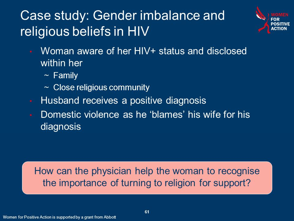 61 Case study: Gender imbalance and religious beliefs in HIV 61 Woman aware of her HIV+ status and disclosed within her ~Family ~Close religious community Husband receives a positive diagnosis Domestic violence as he 'blames' his wife for his diagnosis How can the physician help the woman to recognise the importance of turning to religion for support.