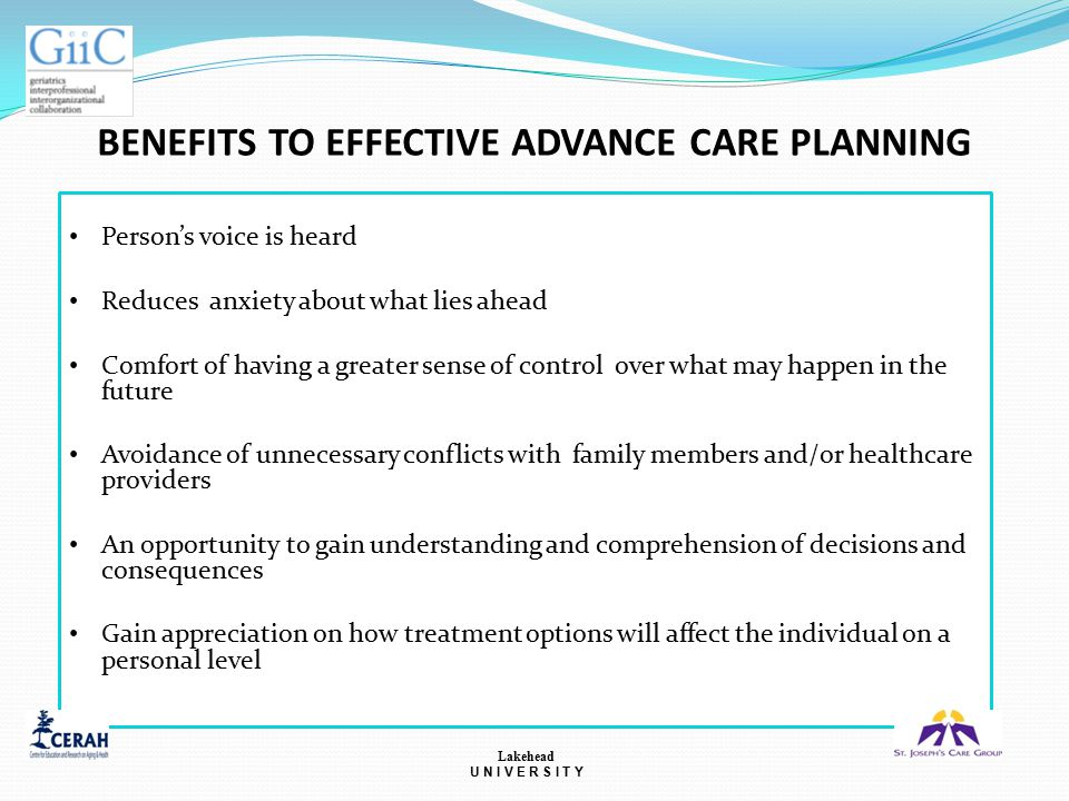 BENEFITS TO EFFECTIVE ADVANCE CARE PLANNING Person's voice is heard Reduces anxiety about what lies ahead Comfort of having a greater sense of control over what may happen in the future Avoidance of unnecessary conflicts with family members and/or healthcare providers An opportunity to gain understanding and comprehension of decisions and consequences Gain appreciation on how treatment options will affect the individual on a personal level Lakehead U N I V E R S I T Y