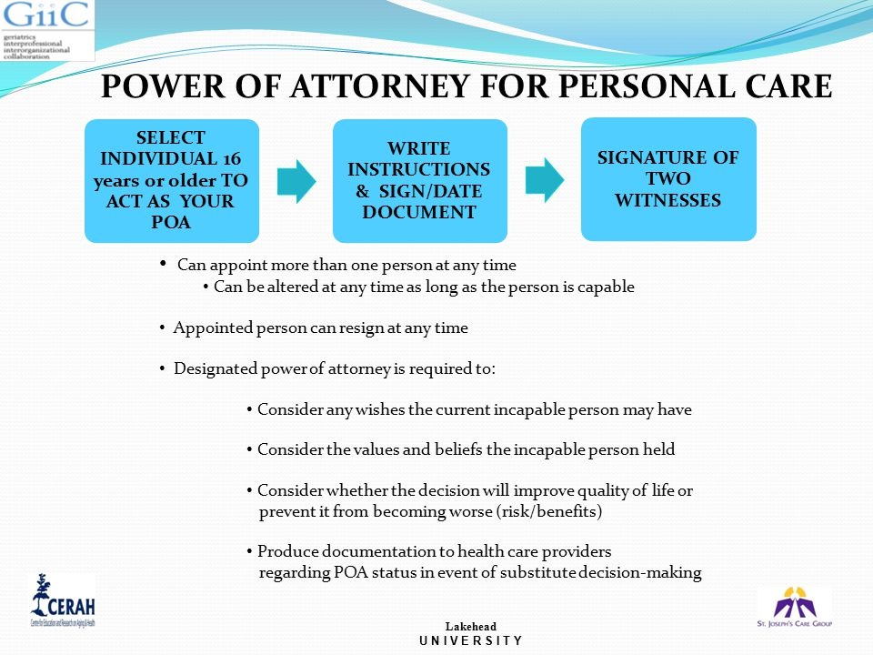 POWER OF ATTORNEY FOR PERSONAL CARE Lakehead U N I V E R S I T Y SELECT INDIVIDUAL 16 years or older TO ACT AS YOUR POA WRITE INSTRUCTIONS & SIGN/DATE DOCUMENT SIGNATURE OF TWO WITNESSES Can appoint more than one person at any time Can be altered at any time as long as the person is capable Appointed person can resign at any time Designated power of attorney is required to: Consider any wishes the current incapable person may have Consider the values and beliefs the incapable person held Consider whether the decision will improve quality of life or prevent it from becoming worse (risk/benefits) Produce documentation to health care providers regarding POA status in event of substitute decision-making