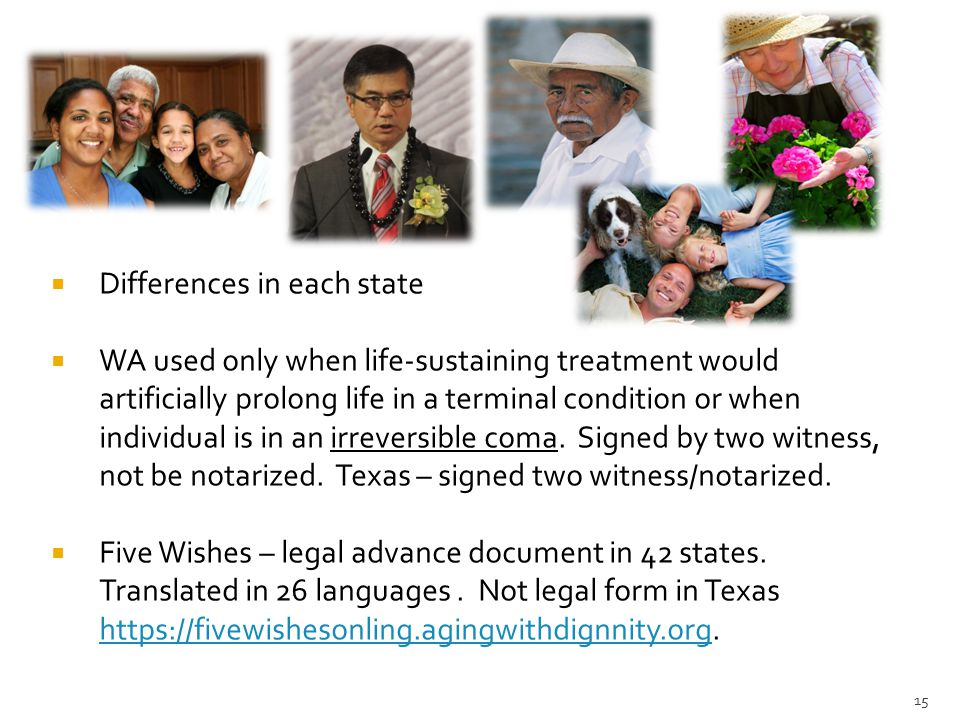 15  Differences in each state  WA used only when life-sustaining treatment would artificially prolong life in a terminal condition or when individua