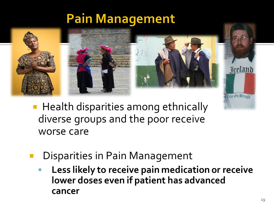  Health disparities among ethnically diverse groups and the poor receive worse care  Disparities in Pain Management  Less likely to receive pain me