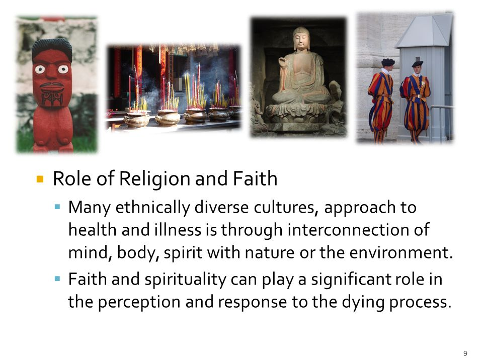 9  Role of Religion and Faith  Many ethnically diverse cultures, approach to health and illness is through interconnection of mind, body, spirit wit