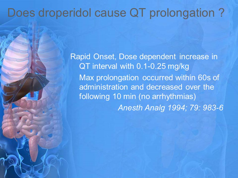 Does droperidol cause QT prolongation ? Rapid Onset, Dose dependent increase in QT interval with 0.1-0.25 mg/kg Max prolongation occurred within 60s o