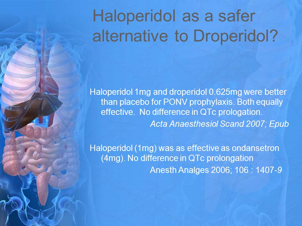 Haloperidol as a safer alternative to Droperidol? Haloperidol 1mg and droperidol 0.625mg were better than placebo for PONV prophylaxis. Both equally e