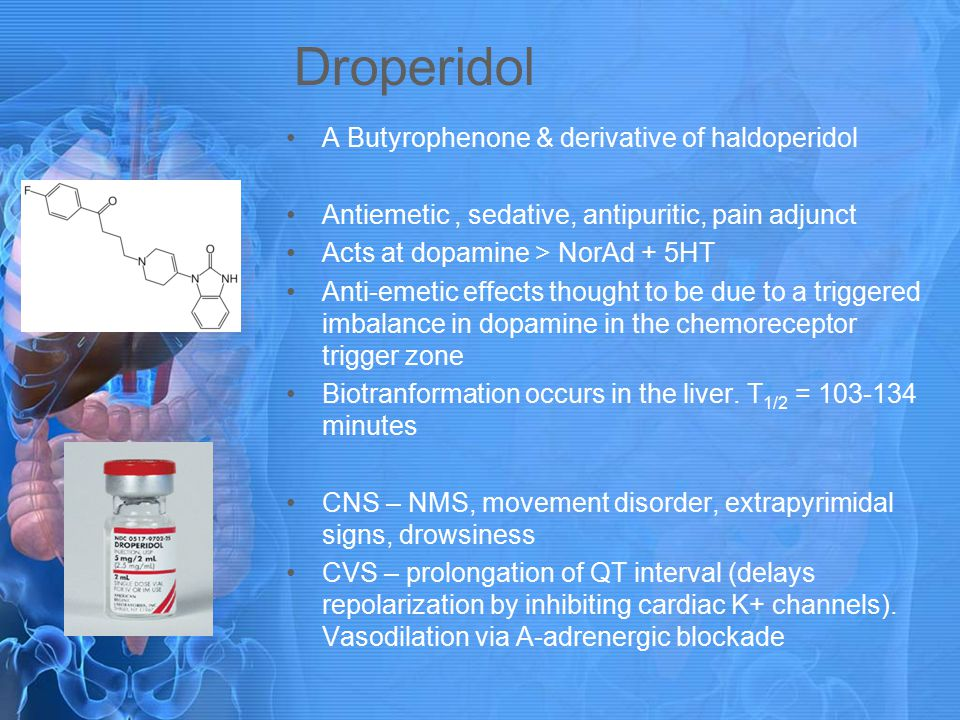 Droperidol A Butyrophenone & derivative of haldoperidol Antiemetic, sedative, antipuritic, pain adjunct Acts at dopamine > NorAd + 5HT Anti-emetic effects thought to be due to a triggered imbalance in dopamine in the chemoreceptor trigger zone Biotranformation occurs in the liver.