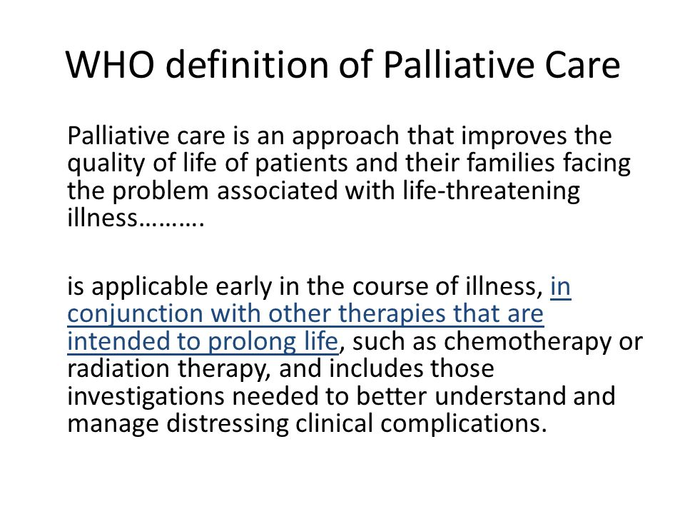 WHO definition of Palliative Care Palliative care is an approach that improves the quality of life of patients and their families facing the problem a