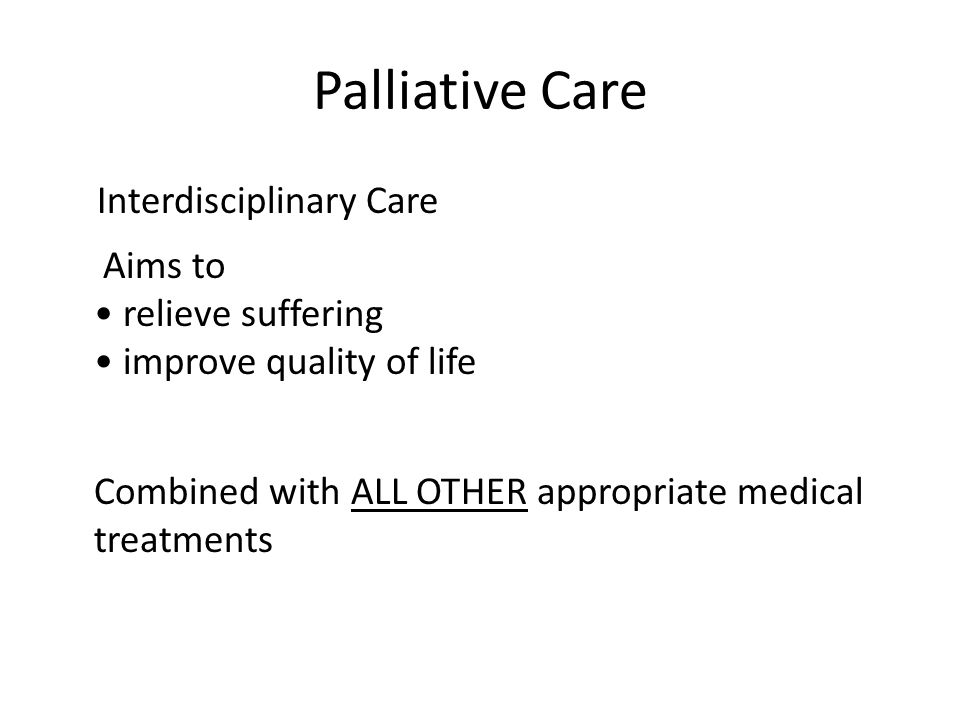 Palliative Care Interdisciplinary Care Aims to relieve suffering improve quality of life Combined with ALL OTHER appropriate medical treatments