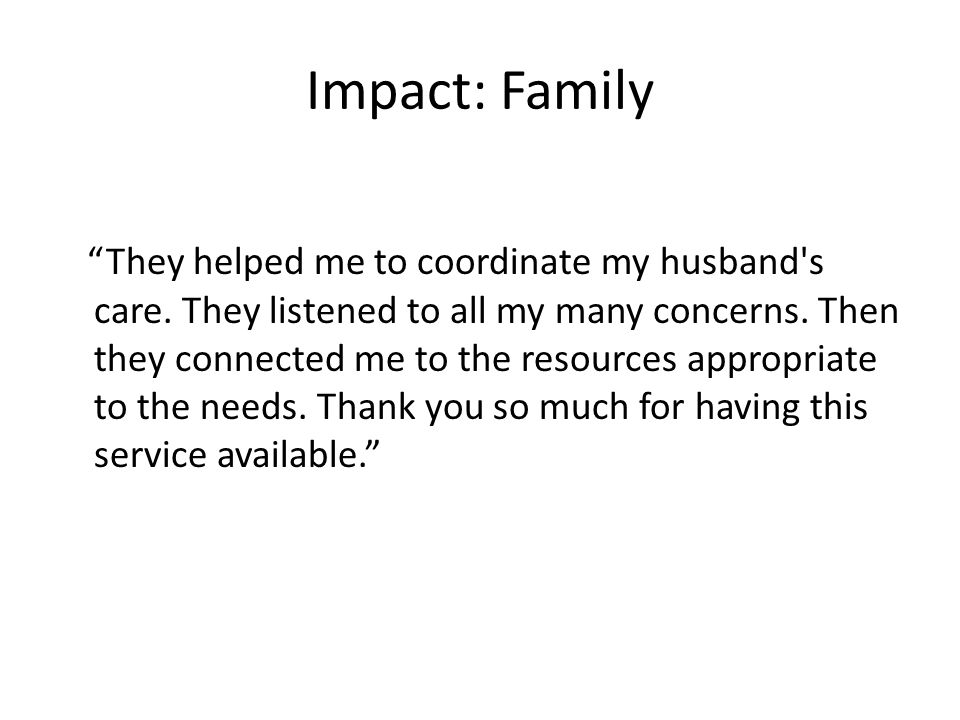 "Impact: Family ""They helped me to coordinate my husband's care. They listened to all my many concerns. Then they connected me to the resources appropr"