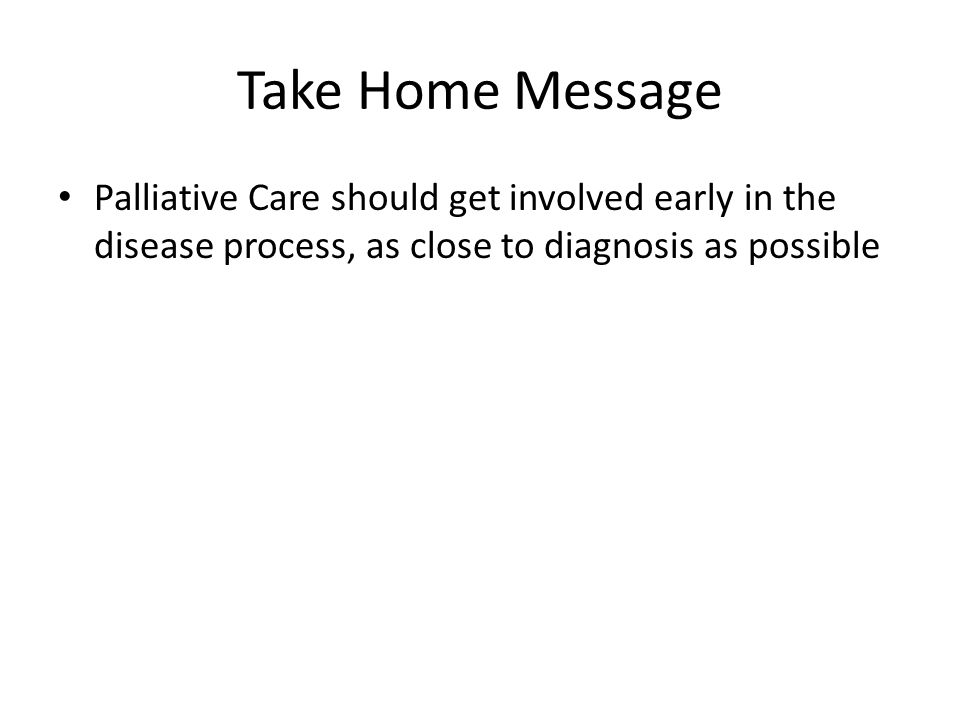 Take Home Message Palliative Care should get involved early in the disease process, as close to diagnosis as possible