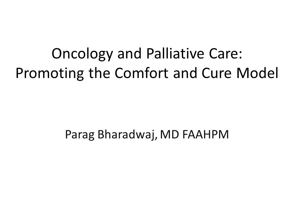 Oncology and Palliative Care: Promoting the Comfort and Cure Model Parag Bharadwaj, MD FAAHPM