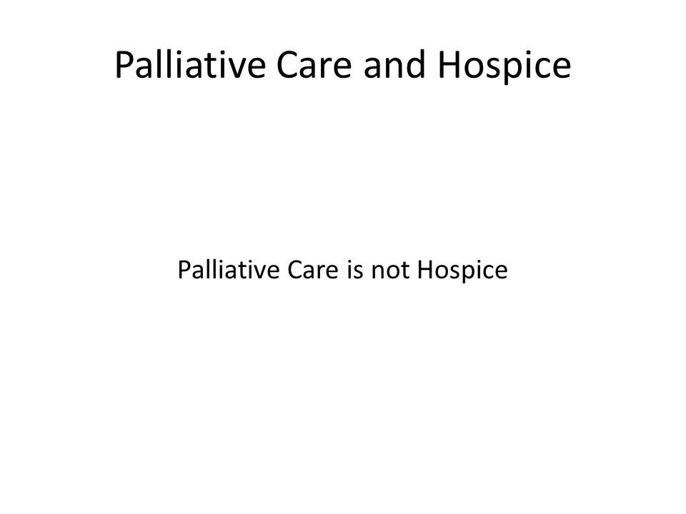 Palliative Care and Hospice Palliative Care is not Hospice