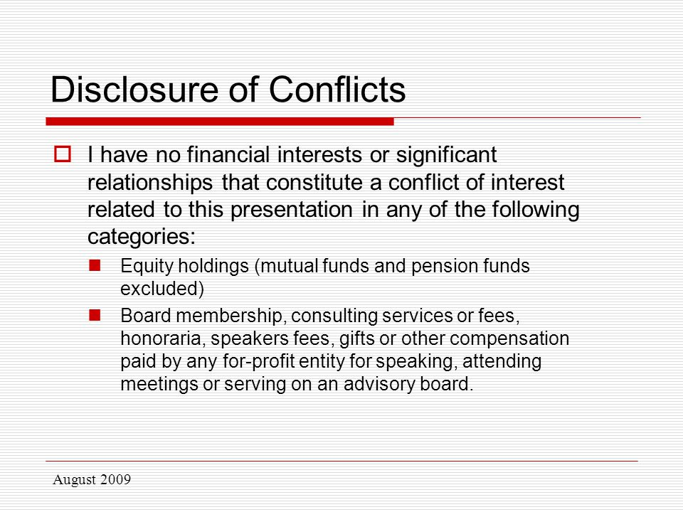 Disclosure of Conflicts  I have no financial interests or significant relationships that constitute a conflict of interest related to this presentation in any of the following categories: Equity holdings (mutual funds and pension funds excluded) Board membership, consulting services or fees, honoraria, speakers fees, gifts or other compensation paid by any for-profit entity for speaking, attending meetings or serving on an advisory board.
