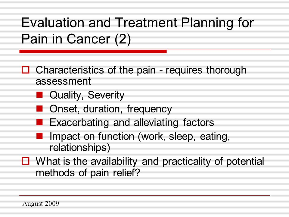 August 2009 Evaluation and Treatment Planning for Pain in Cancer (2)  Characteristics of the pain - requires thorough assessment Quality, Severity Onset, duration, frequency Exacerbating and alleviating factors Impact on function (work, sleep, eating, relationships)  What is the availability and practicality of potential methods of pain relief?