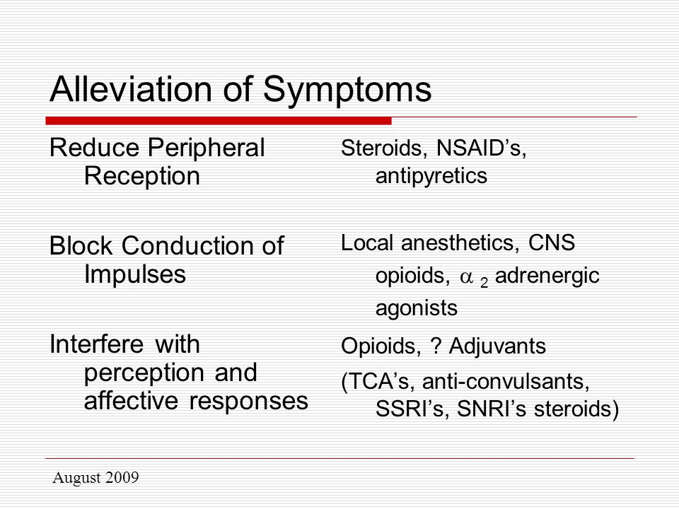 August 2009 Alleviation of Symptoms Reduce Peripheral Reception Block Conduction of Impulses Interfere with perception and affective responses Steroids, NSAID's, antipyretics Local anesthetics, CNS opioids,  2 adrenergic agonists Opioids, .