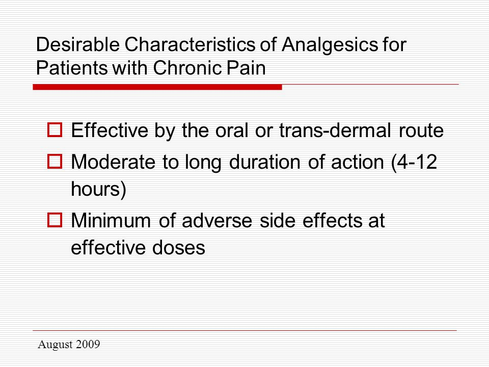 August 2009 Desirable Characteristics of Analgesics for Patients with Chronic Pain  Effective by the oral or trans-dermal route  Moderate to long duration of action (4-12 hours)  Minimum of adverse side effects at effective doses