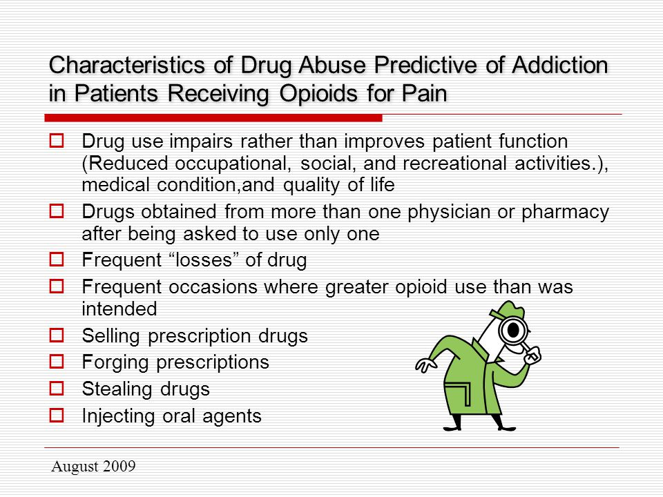 August 2009  Drug use impairs rather than improves patient function (Reduced occupational, social, and recreational activities.), medical condition,and quality of life  Drugs obtained from more than one physician or pharmacy after being asked to use only one  Frequent losses of drug  Frequent occasions where greater opioid use than was intended  Selling prescription drugs  Forging prescriptions  Stealing drugs  Injecting oral agents Characteristics of Drug Abuse Predictive of Addiction in Patients Receiving Opioids for Pain