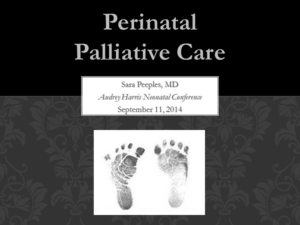 Sara Peeples, MD Audrey Harris Neonatal Conference September 11, 2014 Perinatal Palliative Care