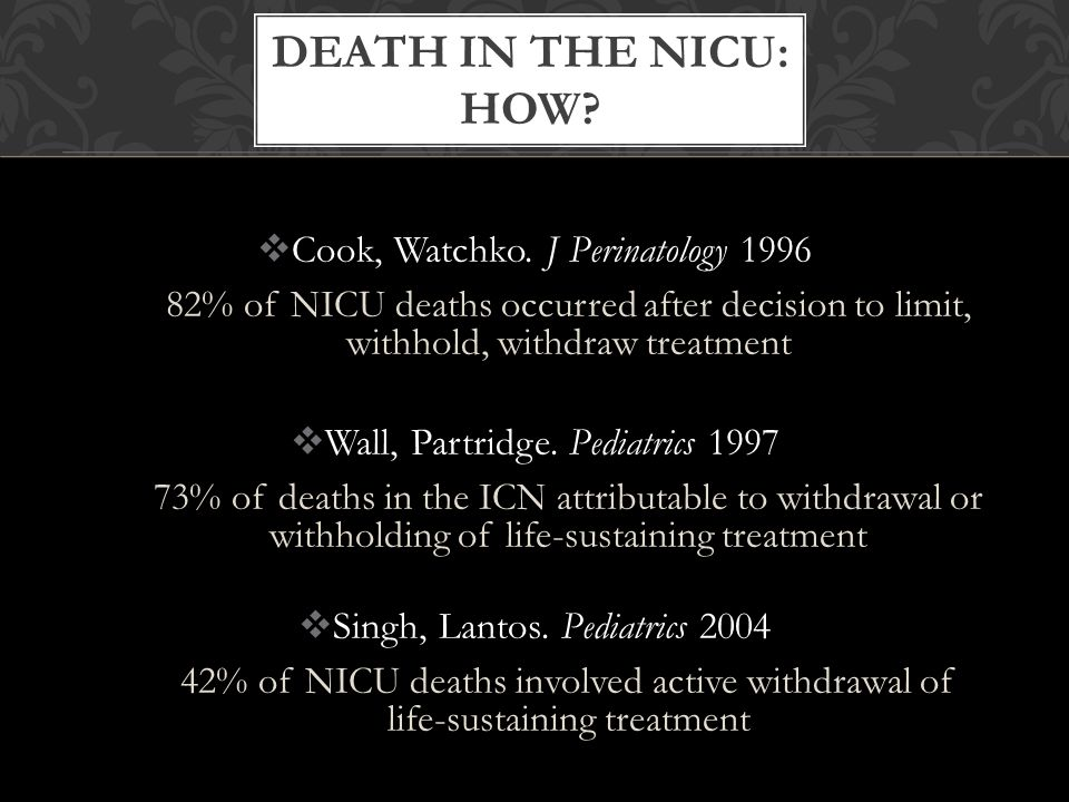  Cook, Watchko. J Perinatology 1996 82% of NICU deaths occurred after decision to limit, withhold, withdraw treatment  Wall, Partridge. Pediatrics 1