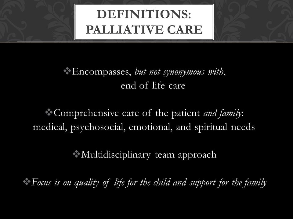  Encompasses, but not synonymous with, end of life care  Comprehensive care of the patient and family: medical, psychosocial, emotional, and spiritual needs  Multidisciplinary team approach  Focus is on quality of life for the child and support for the family DEFINITIONS: PALLIATIVE CARE