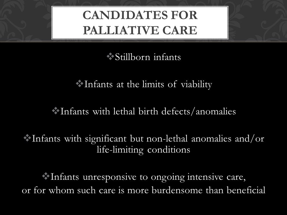  Stillborn infants  Infants at the limits of viability  Infants with lethal birth defects/anomalies  Infants with significant but non-lethal anomalies and/or life-limiting conditions  Infants unresponsive to ongoing intensive care, or for whom such care is more burdensome than beneficial CANDIDATES FOR PALLIATIVE CARE